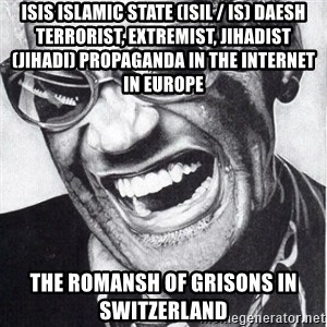 ray charles - ISIS Islamic State (ISIL / IS) Daesh Terrorist, Extremist, Jihadist (Jihadi) Propaganda in the Internet in Europe  The Romansh of Grisons in Switzerland