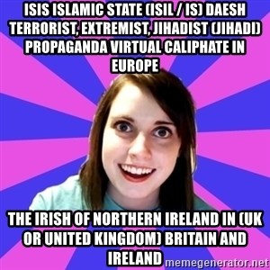 over attached girlfriend - ISIS Islamic State (ISIL / IS) Daesh Terrorist, Extremist, Jihadist (Jihadi) Propaganda Virtual Caliphate in Europe  The Irish of Northern Ireland in (UK or United Kingdom) Britain and Ireland