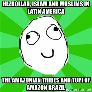 dafuq - Hezbollah, Islam and Muslims in Latin America  The Amazonian Tribes and Tupi of Amazon Brazil