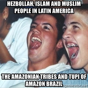 Immature high school kids - Hezbollah, Islam and Muslim People in Latin America  The Amazonian Tribes and Tupi of Amazon Brazil
