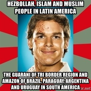 DEXTER MORGAN  - Hezbollah, Islam and Muslim People in Latin America  The Guarani of Tri Border Region and Amazon of Brazil, Paraguay, Argentina and Uruguay in South America