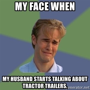 Sad Face Guy - My face when My husband starts talking about tractor trailers.