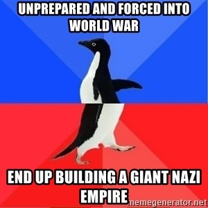 Socially Awkward to Awesome Penguin - unprepared and forced into world war End up building a giant nazi empire