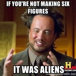 Ancient Aliens - if you're not making six figures  it was aliens