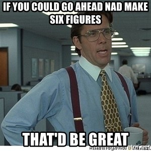 That would be great - if you could go ahead nad make six figures that'd be great
