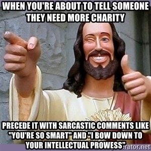 "buddy jesus - When you're about to tell someone they need more charity Precede it with sarcastic comments like ""you're so smart"" and ""I bow down to your intellectual prowess"""