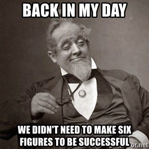 1889 [10] guy - back in my day we didn't need to make six figures to be successful