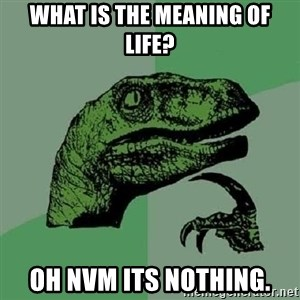 Philosoraptor - What is the meaning of life? Oh nvm its nothing.