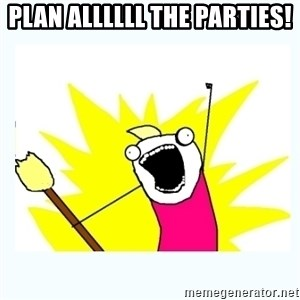 All the things - Plan allllll the parties!