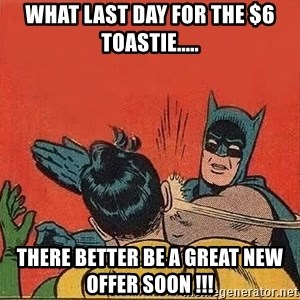 batman slap robin - What last day for the $6 Toastie..... There better be a great new offer soon !!!