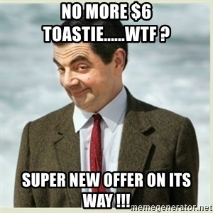 MR bean - No more $6 Toastie......WTF ? Super new offer on its way !!!