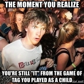 "Sudden Realization Ralph - the moment you realize you're still ""it"" from the game of tag you played as a child"