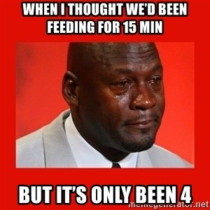 crying michael jordan - When I thought we'd been feeding for 15 min But it's only been 4