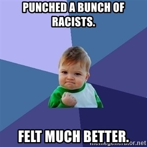 Success Kid - Punched a bunch of racists. Felt much better.