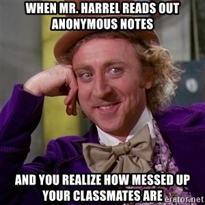 Willy Wonka - when mr. harrel reads out anonymous notes and you realize how messed up your classmates are