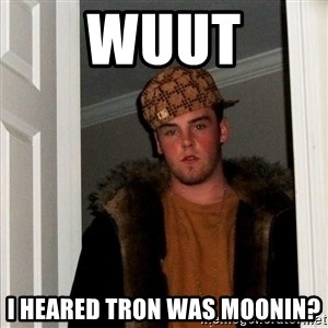 Scumbag Steve - WUUT I HEARED TRON WAS MOONIN?