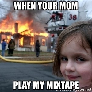 Disaster Girl - when your mom  play my mixtape