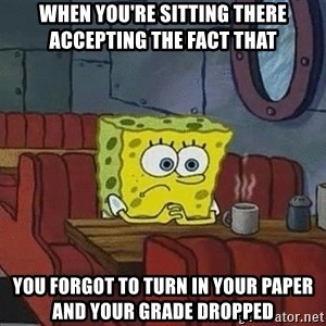 Coffee shop spongebob - when you're sitting there accepting the fact that you forgot to turn in your paper and your grade dropped
