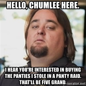 chumlee - hello, chumlee here. i hear you're interested in buying the panties i stole in a panty raid. that'll be five grand.