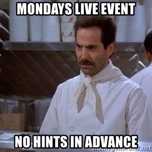 soup nazi - Mondays live event no hints in advance