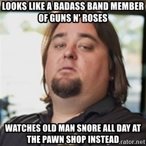chumlee - looks like a badass band member of guns n' roses watches old man snore all day at the pawn shop instead