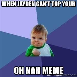 Success Kid - When Jayden can't top your Oh Nah meme