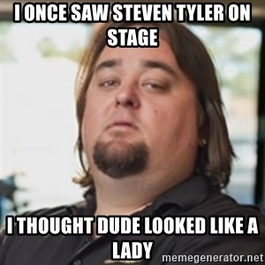 chumlee - i once saw steven tyler on stage i thought dude looked like a lady