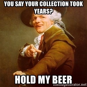 Joseph Ducreux - You say your collection took years? Hold my beer
