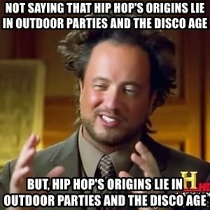 Ancient Aliens - not saying that hip hop's origins lie in outdoor parties and the disco age but, hip hop's origins lie in outdoor parties and the disco age