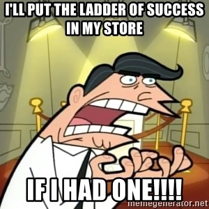 If I had one- Timmy's Dad - I'll put the ladder of success in my store IF I HAD ONE!!!!
