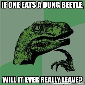 Philosoraptor - If one eats a dung beetle, will it ever really leave?