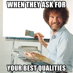 Bob Ross - when they ask for  your best qualities