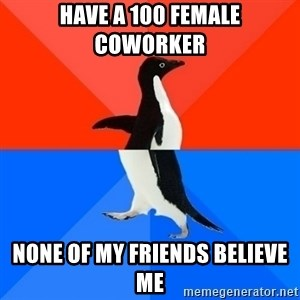 Socially Awesome Awkward Penguin - Have a 100 female coworker  None of my friends believe me