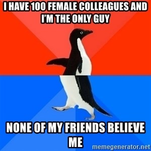 Socially Awesome Awkward Penguin - I have 100 female colleagues and I'm the only guy None of my friends believe me