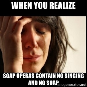First World Problems - when you realize soap operas contain no singing and no soap