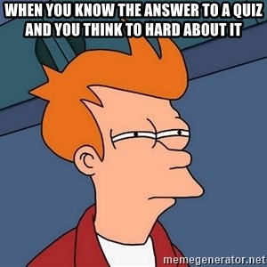 Futurama Fry - When you know the answer to a quiz and you think to hard about it