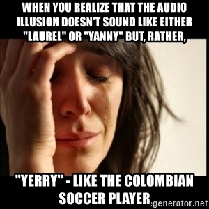 """First World Problems - when you realize that the audio illusion doesn't sound like either """"laurel"""" or """"yanny"""" but, rather, """"yerry"""" - like the Colombian soccer player"""