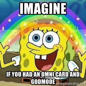 Imagination - Imagine If you had an omni card and godmode