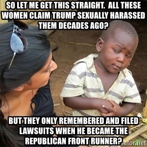 Skeptical 3rd World Kid - So let me get this straight.  All these women claim Trump sexually harassed them decades ago? But they only remembered and filed lawsuits when he became the Republican front runner?