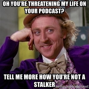 Willy Wonka - Oh you're threatening my life on your podcast? Tell me more how you're NOT a stalker