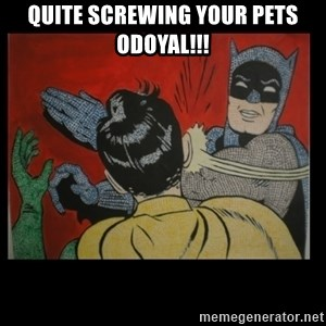 Batman Slappp - Quite screwing your pets Odoyal!!!