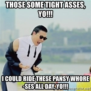 Gangnam Style - those some tight asses, yo!!! i could ride these pansy whore-ses all day, yo!!!