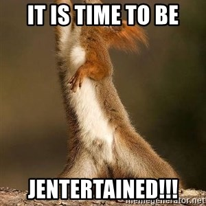 dramatic squirrel - It is time to be JENTERTAINED!!!