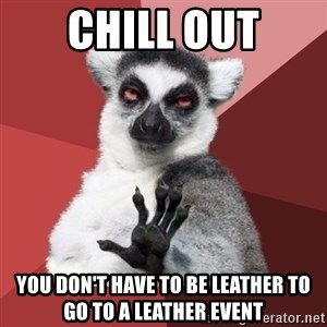 Chill Out Lemur - Chill Out You don't have to be Leather to go to a Leather event