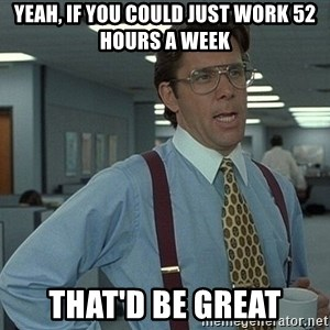 Bill Lumbergh - Yeah, if you could just work 52 hours a week That'd be great