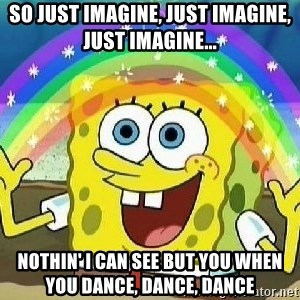 Imagination - So just imagine, just imagine, just imagine... Nothin' I can see but you when you dance, dance, dance