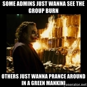Not about the money joker - Some admins just wanna see the group burn Others just wanna prance around in a green mankini