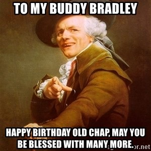 Joseph Ducreux - To my buddy bradley Happy birthday old chap, may you be blessed with many more.