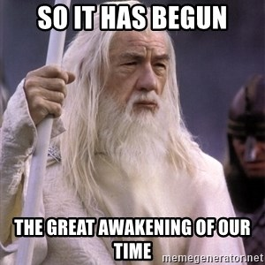 White Gandalf - so it has begun the Great awakening of our time