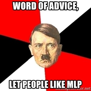 Advice Hitler - Word of advice, let people like MLP